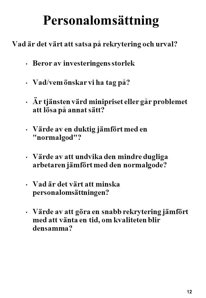 12 Personalomsättning Vad är det värt att satsa på rekrytering och urval? Beror av investeringens storlek Vad/vem önskar vi ha tag på? Är tjänsten vär