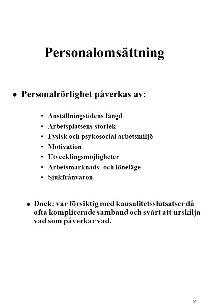 13 Personalomsättning Exempel: Rekrytering av miljöingenjör till kommun i Norrland i början av 1993 (Ur TCO:s skrift Personal - något att räkna med!) Rekryteringskostnader:AntalAntalTimpris Kostnad perstimmar Analys och diskussion om arbetskrav och rekr333503150 behov (deltog pers chef, avd chef och facklig repr) Utformning av annonser13250750 (gjordes av ass på persavd) Adm av ansökningar1192504750 Besvara frågor per tel323502100 Genomgång av ansök ningar, urval333503150 Intervjuer31235012600 Referenstagning12350700 Annonskostnader53400 Summa kostnader för rekrytering80600 Inskolningskostnader: Handledning (fyra olika33530031500 personer på olika nivåer) Utbildning (en länsstyrelskurs, två datorkurser och en konferens)26700 Produktionsförändring (50% lön, sem lön+soc avg under ett år)151000 Övriga kostnader14100 Totala kostnader för rekrytering och inskolning303900