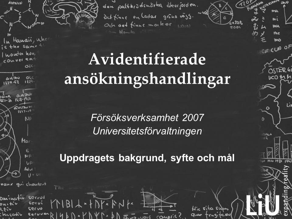 Bakgrund  Utredning 2005:115 – Avidentifiera jobbansökningar – en metod för mångfald  Remissvar LiU  LiU är en av 7 myndigheter i Sverige som har fått i uppdrag av regeringen att pröva metoden avidentifierade ansökningshandlingar (Dnr LiU 1046106- 32)  Ytterligare en grupp myndigheter arbetar med mångfaldsorienterad rekrytering (utan avidentifiering)