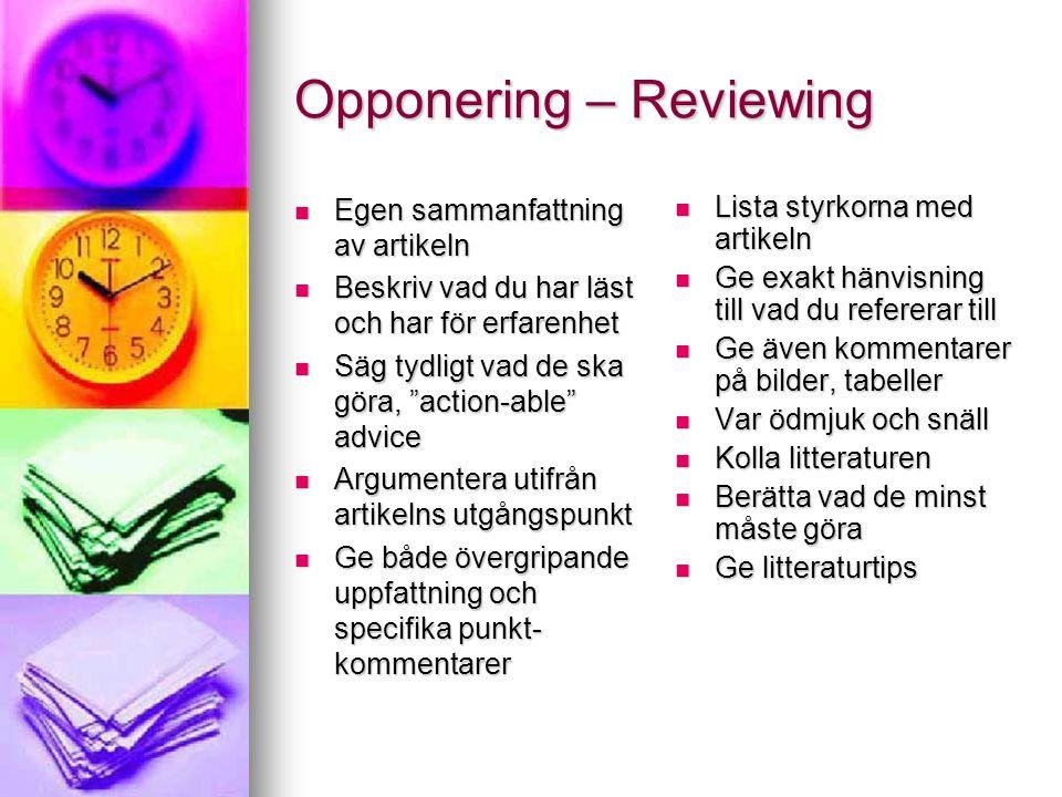 Opponering – Reviewing Egen sammanfattning av artikeln Egen sammanfattning av artikeln Beskriv vad du har läst och har för erfarenhet Beskriv vad du har läst och har för erfarenhet Säg tydligt vad de ska göra, action-able advice Säg tydligt vad de ska göra, action-able advice Argumentera utifrån artikelns utgångspunkt Argumentera utifrån artikelns utgångspunkt Ge både övergripande uppfattning och specifika punkt- kommentarer Ge både övergripande uppfattning och specifika punkt- kommentarer Lista styrkorna med artikeln Lista styrkorna med artikeln Ge exakt hänvisning till vad du refererar till Ge exakt hänvisning till vad du refererar till Ge även kommentarer på bilder, tabeller Ge även kommentarer på bilder, tabeller Var ödmjuk och snäll Var ödmjuk och snäll Kolla litteraturen Kolla litteraturen Berätta vad de minst måste göra Berätta vad de minst måste göra Ge litteraturtips Ge litteraturtips