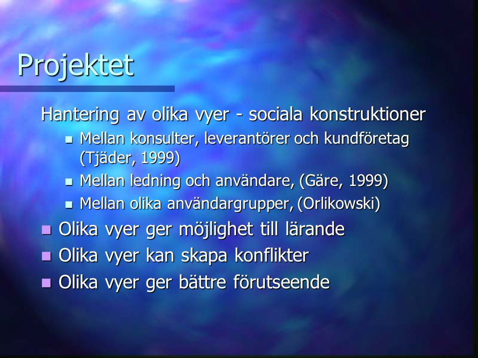 Projektet Hantering av olika vyer - sociala konstruktioner Mellan konsulter, leverantörer och kundföretag (Tjäder, 1999) Mellan konsulter, leverantörer och kundföretag (Tjäder, 1999) Mellan ledning och användare, (Gäre, 1999) Mellan ledning och användare, (Gäre, 1999) Mellan olika användargrupper, (Orlikowski) Mellan olika användargrupper, (Orlikowski) Olika vyer ger möjlighet till lärande Olika vyer ger möjlighet till lärande Olika vyer kan skapa konflikter Olika vyer kan skapa konflikter Olika vyer ger bättre förutseende Olika vyer ger bättre förutseende