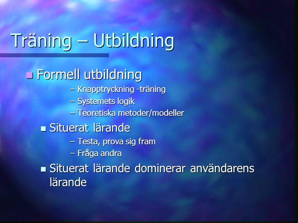 Träning – Utbildning Formell utbildning Formell utbildning –Knapptryckning -träning –Systemets logik –Teoretiska metoder/modeller Situerat lärande Situerat lärande –Testa, prova sig fram –Fråga andra Situerat lärande dominerar användarens lärande Situerat lärande dominerar användarens lärande