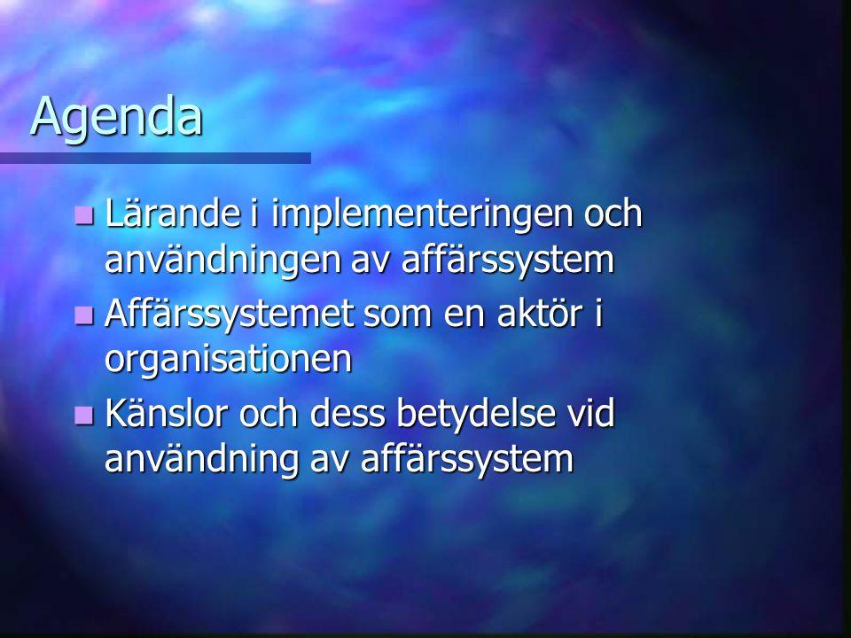 Agenda Lärande i implementeringen och användningen av affärssystem Lärande i implementeringen och användningen av affärssystem Affärssystemet som en aktör i organisationen Affärssystemet som en aktör i organisationen Känslor och dess betydelse vid användning av affärssystem Känslor och dess betydelse vid användning av affärssystem