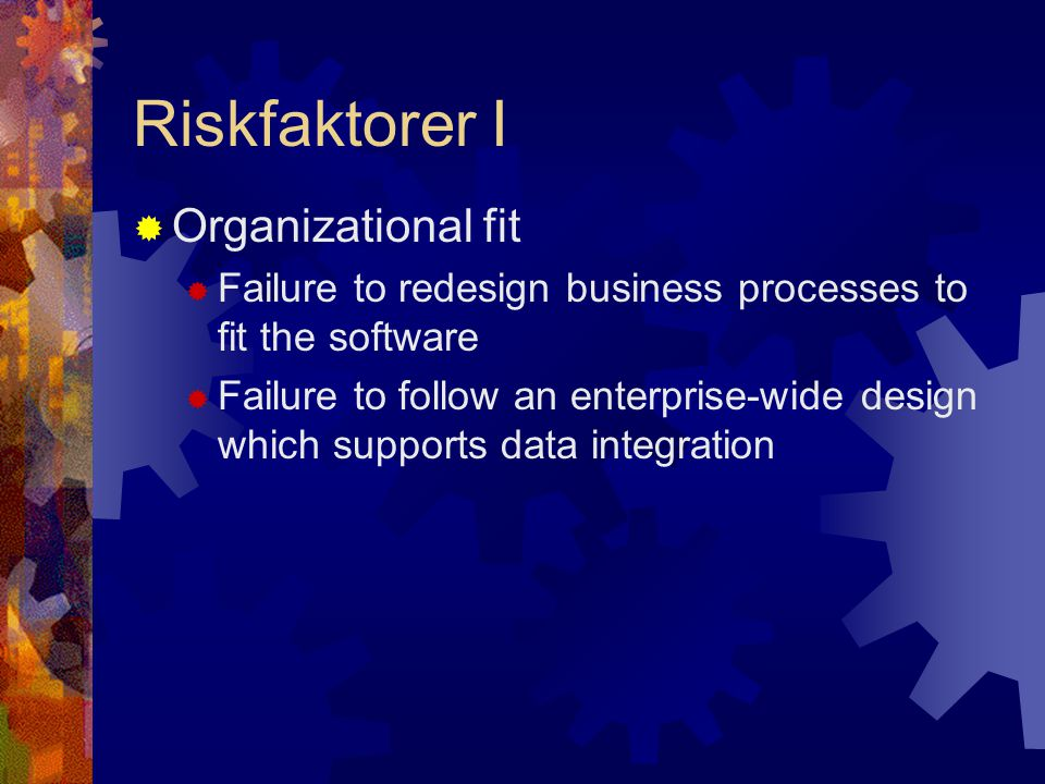 Riskfaktorer I  Organizational fit  Failure to redesign business processes to fit the software  Failure to follow an enterprise-wide design which supports data integration