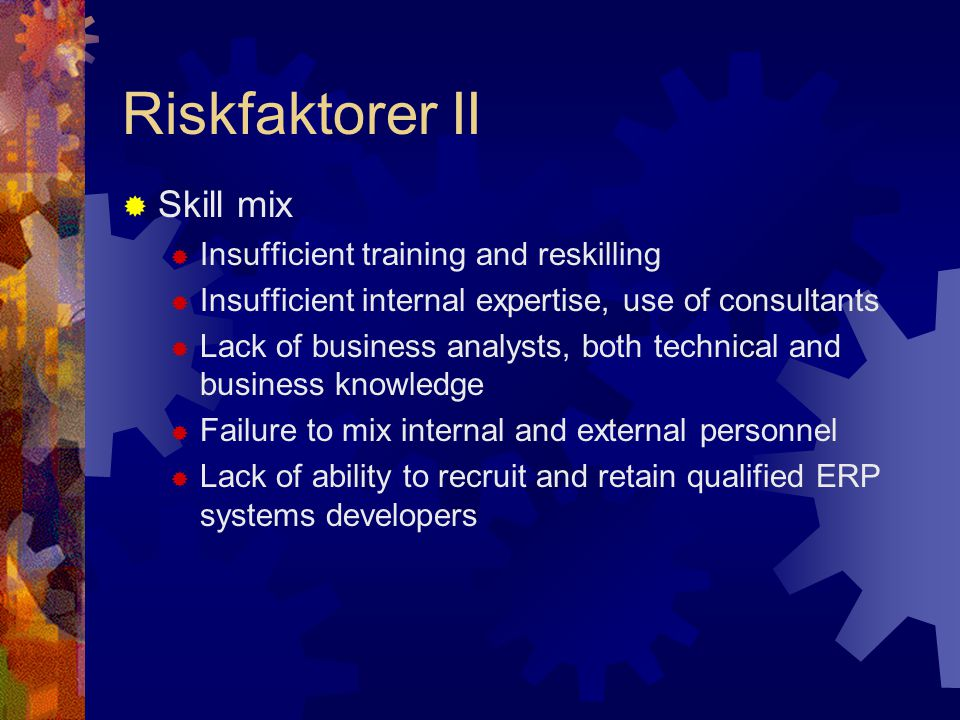 Riskfaktorer II  Skill mix  Insufficient training and reskilling  Insufficient internal expertise, use of consultants  Lack of business analysts,
