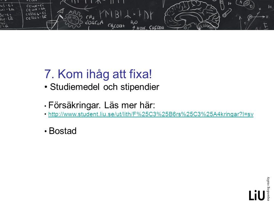 7. Kom ihåg att fixa! Studiemedel och stipendier Försäkringar. Läs mer här: http://www.student.liu.se/ut/lith/F%25C3%25B6rs%25C3%25A4kringar?l=sv Bost