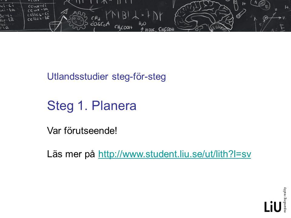 Utlandsstudier steg-för-steg Steg 1. Planera Var förutseende! Läs mer på http://www.student.liu.se/ut/lith?l=svhttp://www.student.liu.se/ut/lith?l=sv