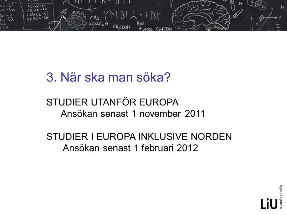 3. När ska man söka? STUDIER UTANFÖR EUROPA Ansökan senast 1 november 2011 STUDIER I EUROPA INKLUSIVE NORDEN Ansökan senast 1 februari 2012
