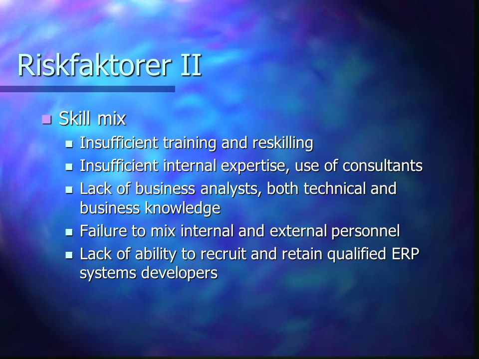 Riskfaktorer II Skill mix Skill mix Insufficient training and reskilling Insufficient training and reskilling Insufficient internal expertise, use of consultants Insufficient internal expertise, use of consultants Lack of business analysts, both technical and business knowledge Lack of business analysts, both technical and business knowledge Failure to mix internal and external personnel Failure to mix internal and external personnel Lack of ability to recruit and retain qualified ERP systems developers Lack of ability to recruit and retain qualified ERP systems developers
