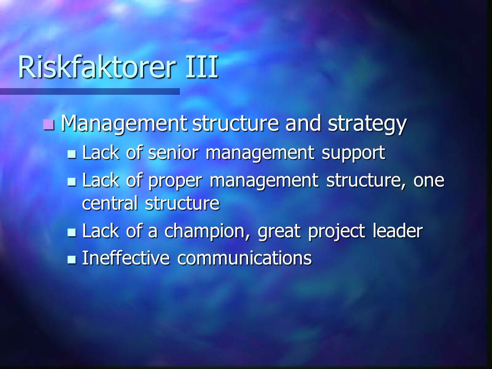Riskfaktorer III Management structure and strategy Management structure and strategy Lack of senior management support Lack of senior management support Lack of proper management structure, one central structure Lack of proper management structure, one central structure Lack of a champion, great project leader Lack of a champion, great project leader Ineffective communications Ineffective communications
