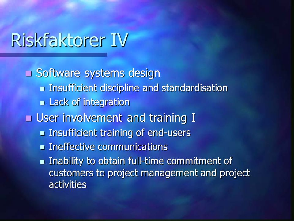 Riskfaktorer IV Software systems design Software systems design Insufficient discipline and standardisation Insufficient discipline and standardisation Lack of integration Lack of integration User involvement and training I User involvement and training I Insufficient training of end-users Insufficient training of end-users Ineffective communications Ineffective communications Inability to obtain full-time commitment of customers to project management and project activities Inability to obtain full-time commitment of customers to project management and project activities