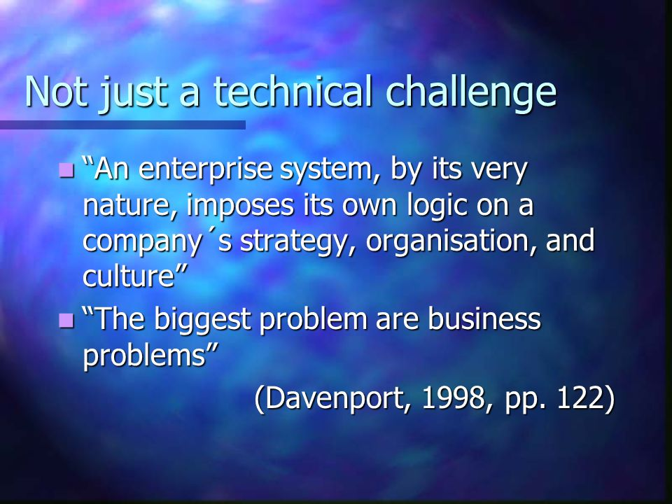 Not just a technical challenge An enterprise system, by its very nature, imposes its own logic on a company´s strategy, organisation, and culture An enterprise system, by its very nature, imposes its own logic on a company´s strategy, organisation, and culture The biggest problem are business problems The biggest problem are business problems (Davenport, 1998, pp.