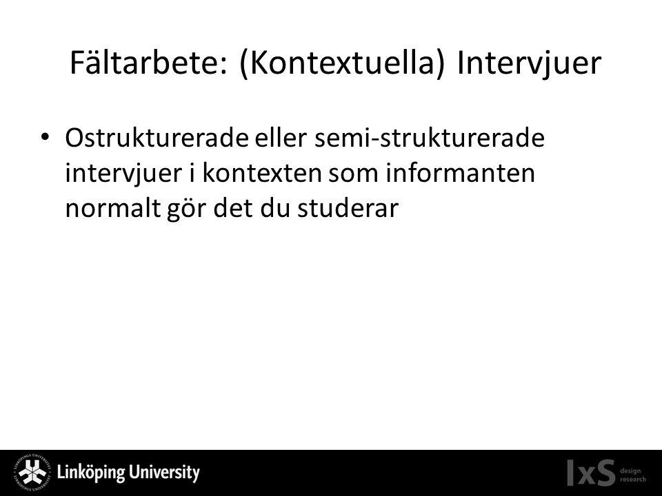 Fältarbete: (Kontextuella) Intervjuer Ostrukturerade eller semi-strukturerade intervjuer i kontexten som informanten normalt gör det du studerar
