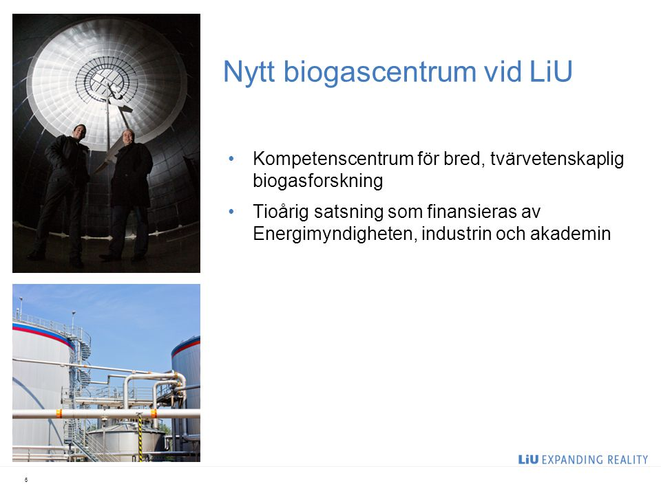 Nytt biogascentrum vid LiU Kompetenscentrum för bred, tvärvetenskaplig biogasforskning Tioårig satsning som finansieras av Energimyndigheten, industrin och akademin 6