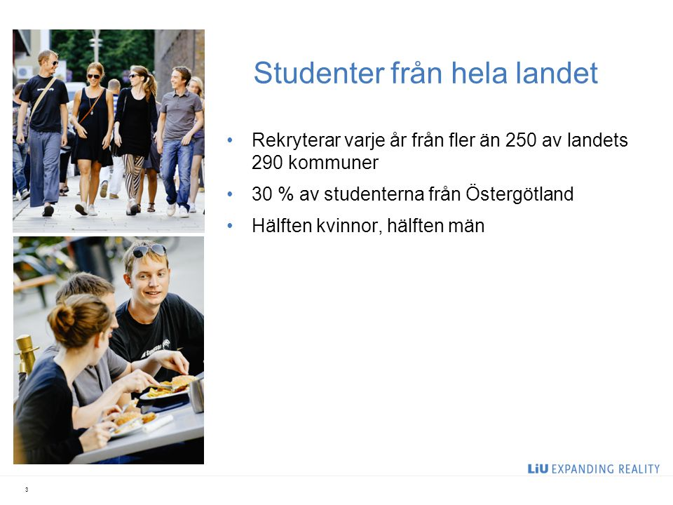 Studenter från hela landet Rekryterar varje år från fler än 250 av landets 290 kommuner 30 % av studenterna från Östergötland Hälften kvinnor, hälften