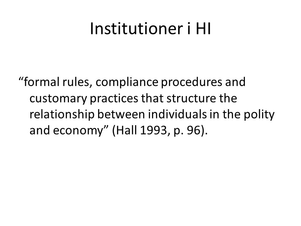 Institutioner i HI formal rules, compliance procedures and customary practices that structure the relationship between individuals in the polity and economy (Hall 1993, p.