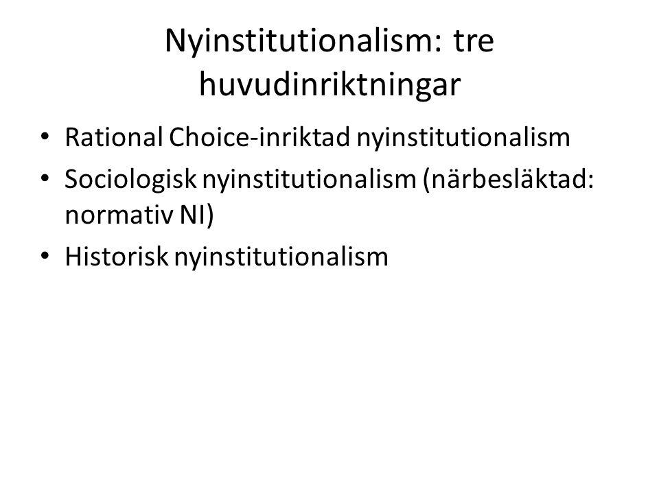 Nyinstitutionalism: tre huvudinriktningar Rational Choice-inriktad nyinstitutionalism Sociologisk nyinstitutionalism (närbesläktad: normativ NI) Histo