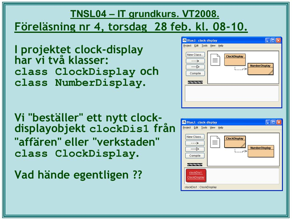 TNSL04 – IT grundkurs. VT2008. Föreläsning nr 4, torsdag 28 feb. kl. 08-10. I projektet clock-display har vi två klasser: class ClockDisplay och class