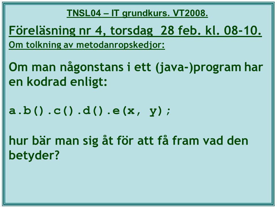 TNSL04 – IT grundkurs. VT2008. Föreläsning nr 4, torsdag 28 feb. kl. 08-10. Om tolkning av metodanropskedjor: Om man någonstans i ett (java-)program h