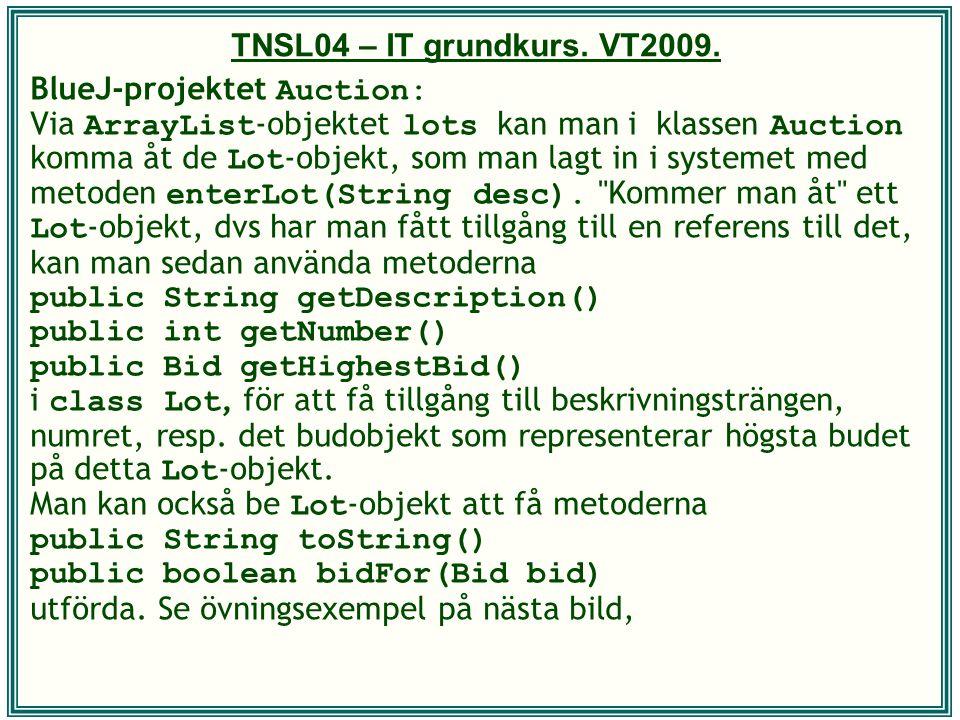 TNSL04 – IT grundkurs. VT2009. BlueJ-projektet Auction: Via ArrayList -objektet lots kan man i klassen Auction komma åt de Lot -objekt, som man lagt i