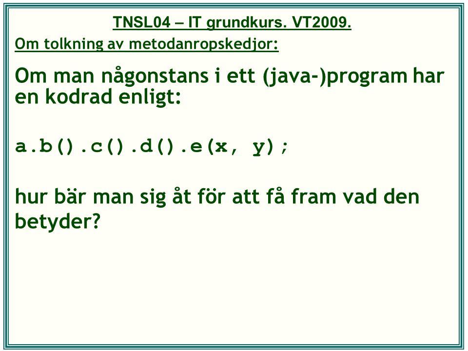 TNSL04 – IT grundkurs. VT2009. Om tolkning av metodanropskedjor: Om man någonstans i ett (java-)program har en kodrad enligt: a.b().c().d().e(x, y); h