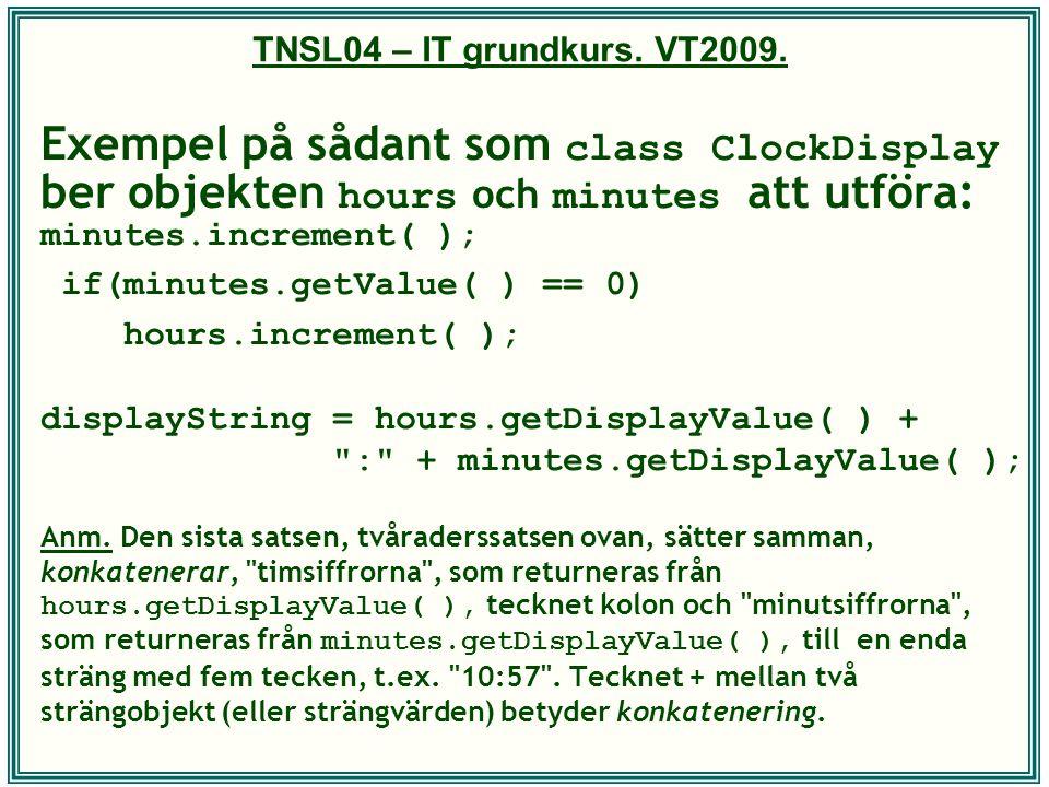 TNSL04 – IT grundkurs. VT2009. Exempel på sådant som class ClockDisplay ber objekten hours och minutes att utföra: minutes.increment( ); if(minutes.ge