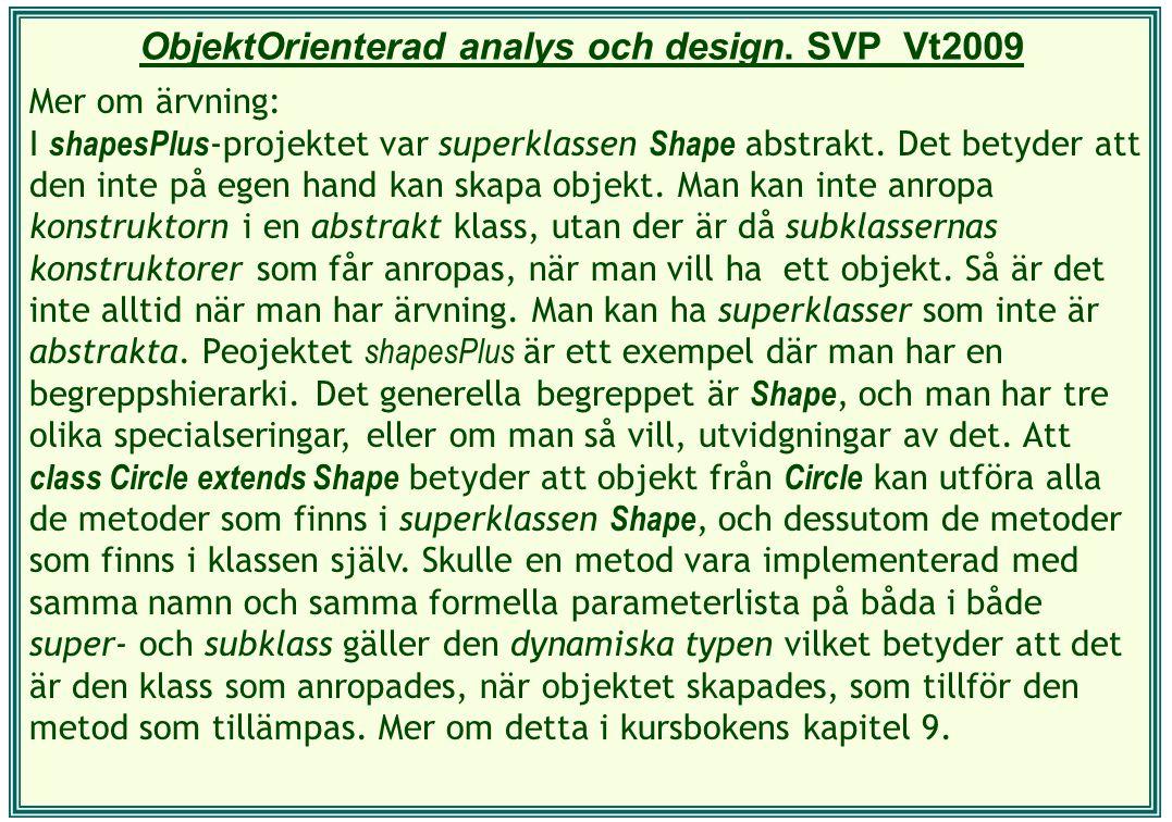 ObjektOrienterad analys och design. SVP Vt2009 Mer om ärvning: I shapesPlus -projektet var superklassen Shape abstrakt. Det betyder att den inte på eg