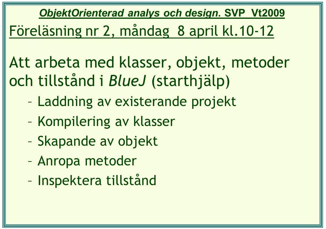 ObjektOrienterad analys och design. SVP Vt2009 Föreläsning nr 2, måndag 8 april kl.10-12 Att arbeta med klasser, objekt, metoder och tillstånd i BlueJ