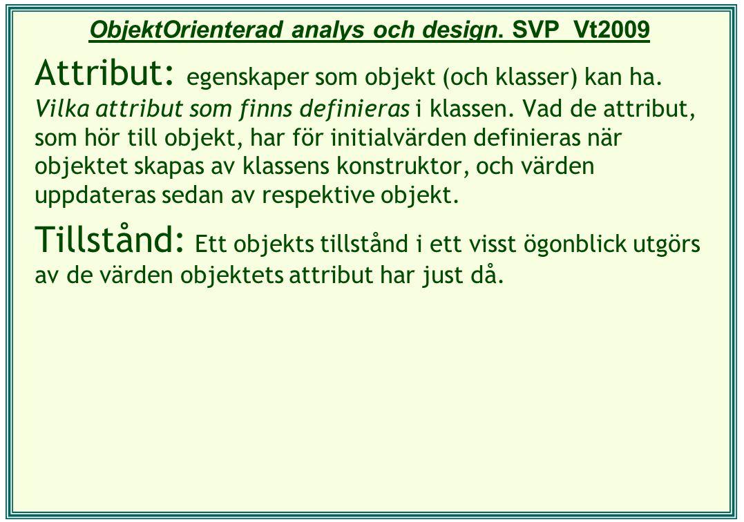 ObjektOrienterad analys och design. SVP Vt2009 Attribut: egenskaper som objekt (och klasser) kan ha. Vilka attribut som finns definieras i klassen. Va