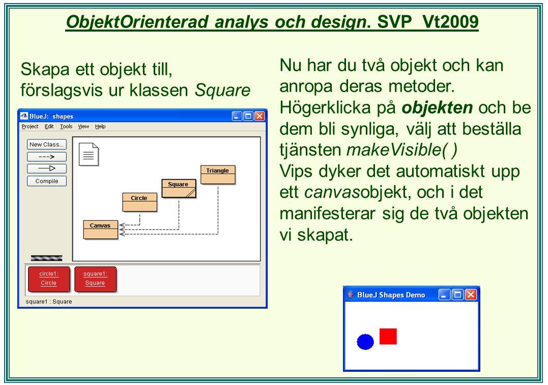 ObjektOrienterad analys och design. SVP Vt2009 Skapa ett objekt till, förslagsvis ur klassen Square Nu har du två objekt och kan anropa deras metoder.