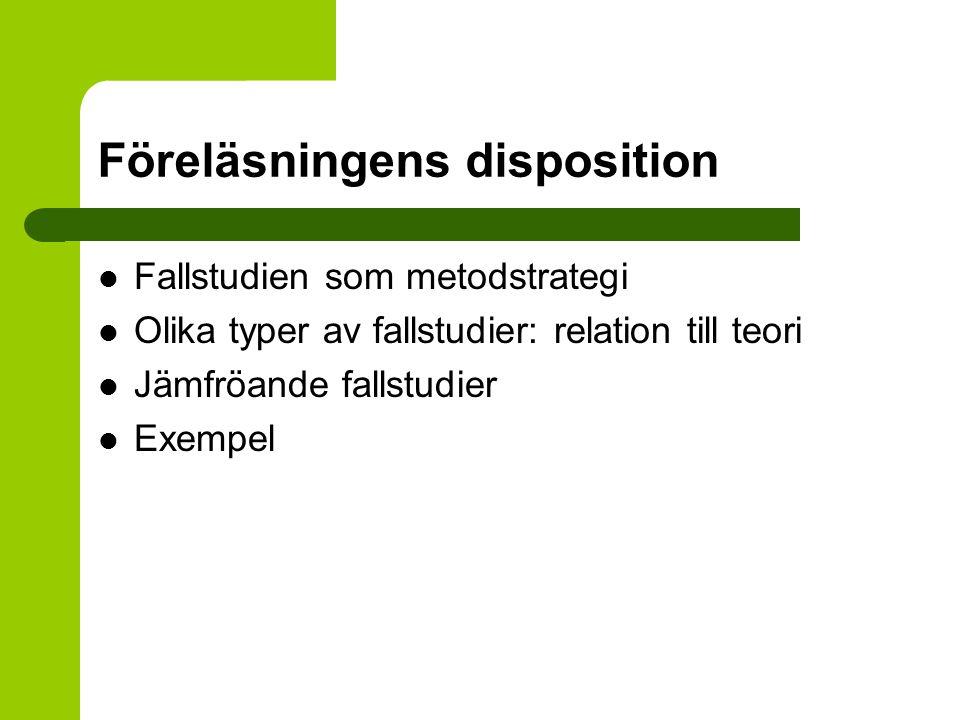 Föreläsningens disposition Fallstudien som metodstrategi Olika typer av fallstudier: relation till teori Jämfröande fallstudier Exempel
