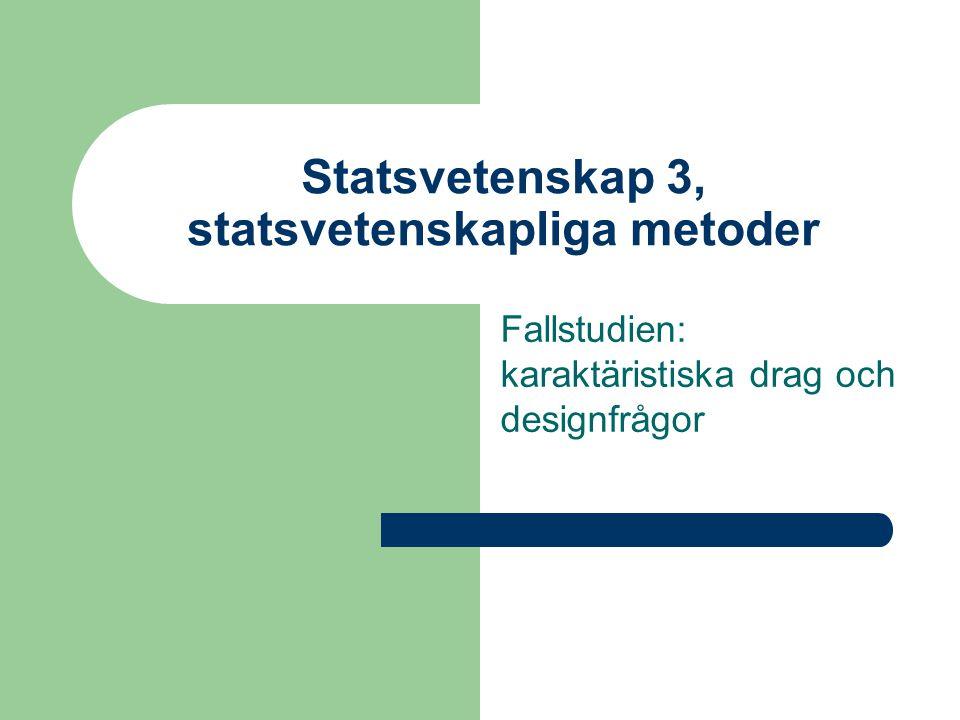 Statsvetenskap 3, statsvetenskapliga metoder Fallstudien: karaktäristiska drag och designfrågor