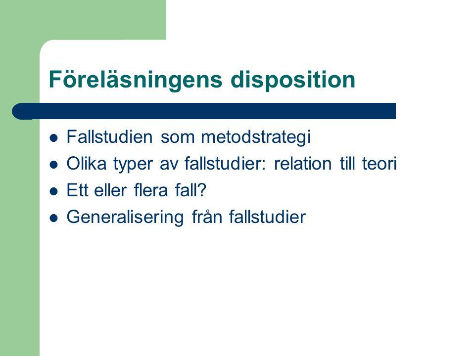 Föreläsningens disposition Fallstudien som metodstrategi Olika typer av fallstudier: relation till teori Ett eller flera fall? Generalisering från fal