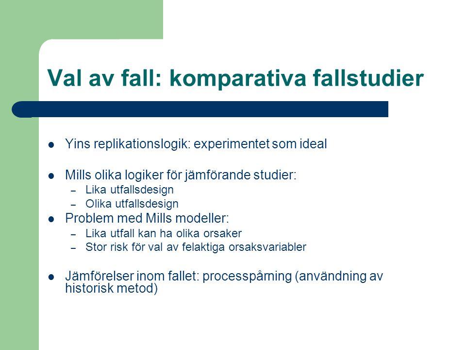 Val av fall: komparativa fallstudier Yins replikationslogik: experimentet som ideal Mills olika logiker för jämförande studier: – Lika utfallsdesign –