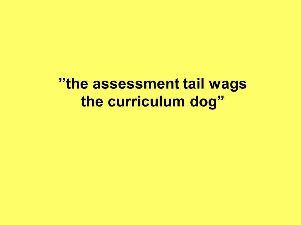 the assessment tail wags the curriculum dog