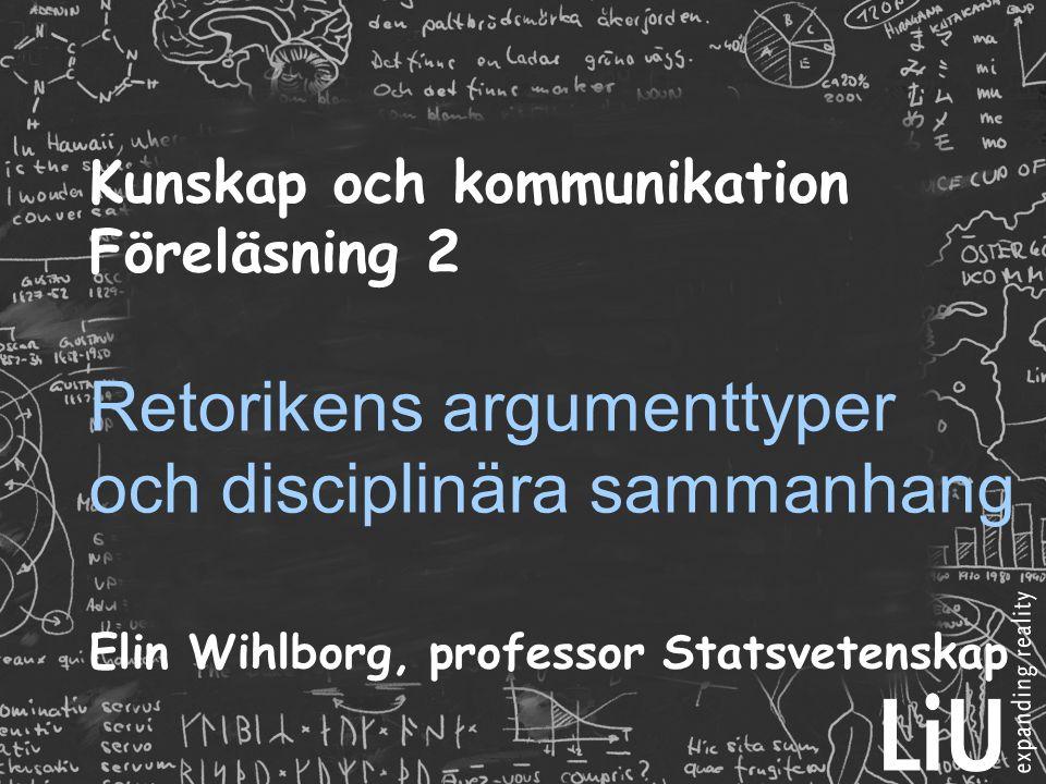 Kunskap och kommunikation Föreläsning 2 Retorikens argumenttyper och disciplinära sammanhang Elin Wihlborg, professor Statsvetenskap