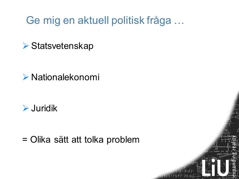 Ge mig en aktuell politisk fråga …  Statsvetenskap  Nationalekonomi  Juridik = Olika sätt att tolka problem