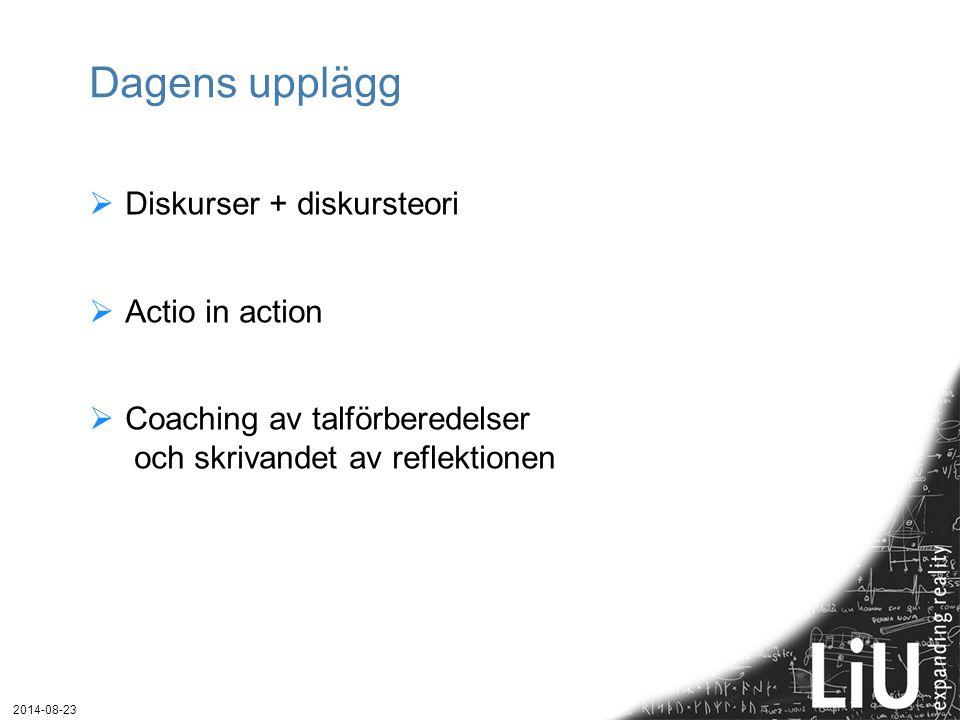 Dagens upplägg  Diskurser + diskursteori  Actio in action  Coaching av talförberedelser och skrivandet av reflektionen 2014-08-23