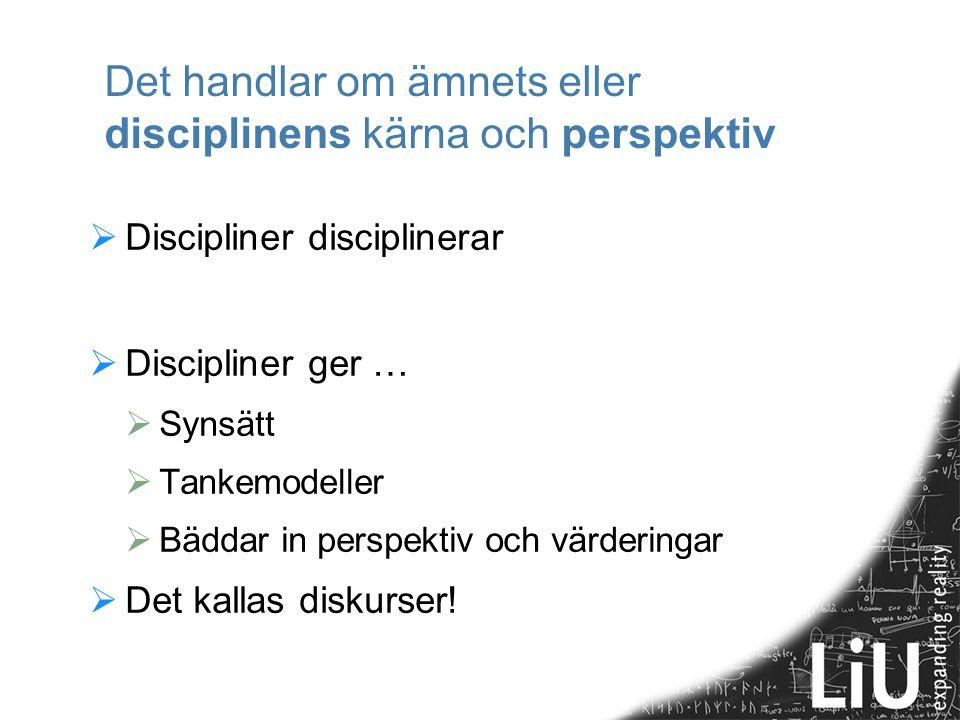 Det handlar om ämnets eller disciplinens kärna och perspektiv  Discipliner disciplinerar  Discipliner ger …  Synsätt  Tankemodeller  Bäddar in perspektiv och värderingar  Det kallas diskurser!