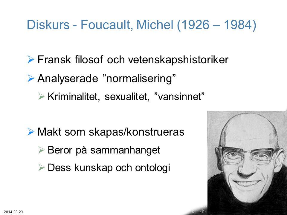 Diskurs - Foucault, Michel (1926 – 1984)  Fransk filosof och vetenskapshistoriker  Analyserade normalisering  Kriminalitet, sexualitet, vansinnet  Makt som skapas/konstrueras  Beror på sammanhanget  Dess kunskap och ontologi 2014-08-23