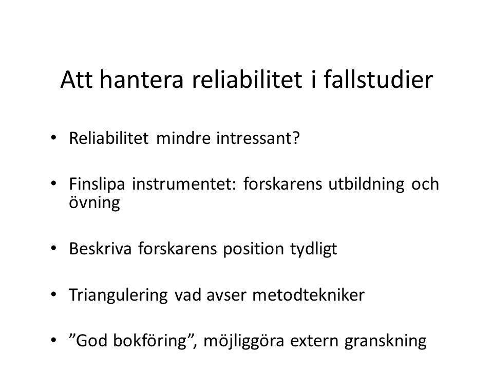 Att hantera reliabilitet i fallstudier Reliabilitet mindre intressant.