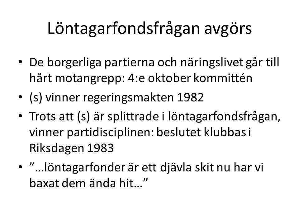 Löntagarfondsfrågan avgörs De borgerliga partierna och näringslivet går till hårt motangrepp: 4:e oktober kommittén (s) vinner regeringsmakten 1982 Trots att (s) är splittrade i löntagarfondsfrågan, vinner partidisciplinen: beslutet klubbas i Riksdagen 1983 …löntagarfonder är ett djävla skit nu har vi baxat dem ända hit…