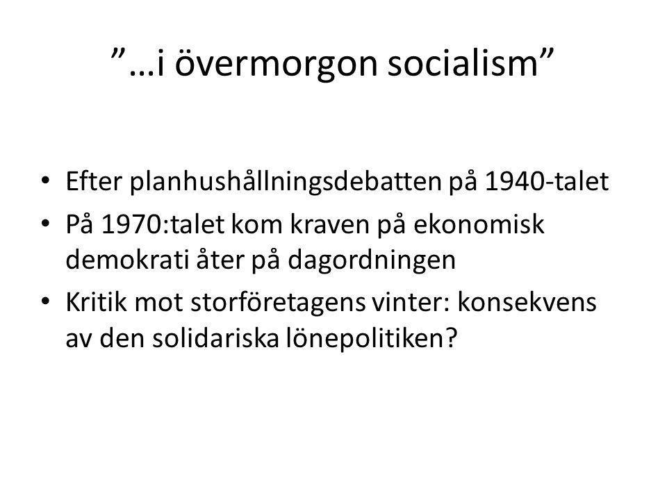 …i övermorgon socialism Efter planhushållningsdebatten på 1940-talet På 1970:talet kom kraven på ekonomisk demokrati åter på dagordningen Kritik mot storföretagens vinter: konsekvens av den solidariska lönepolitiken