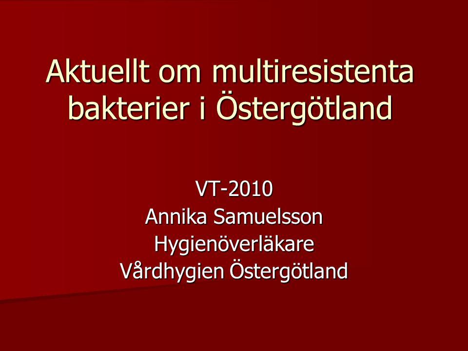 Aktuellt om multiresistenta bakterier i Östergötland VT-2010 Annika Samuelsson Hygienöverläkare Vårdhygien Östergötland