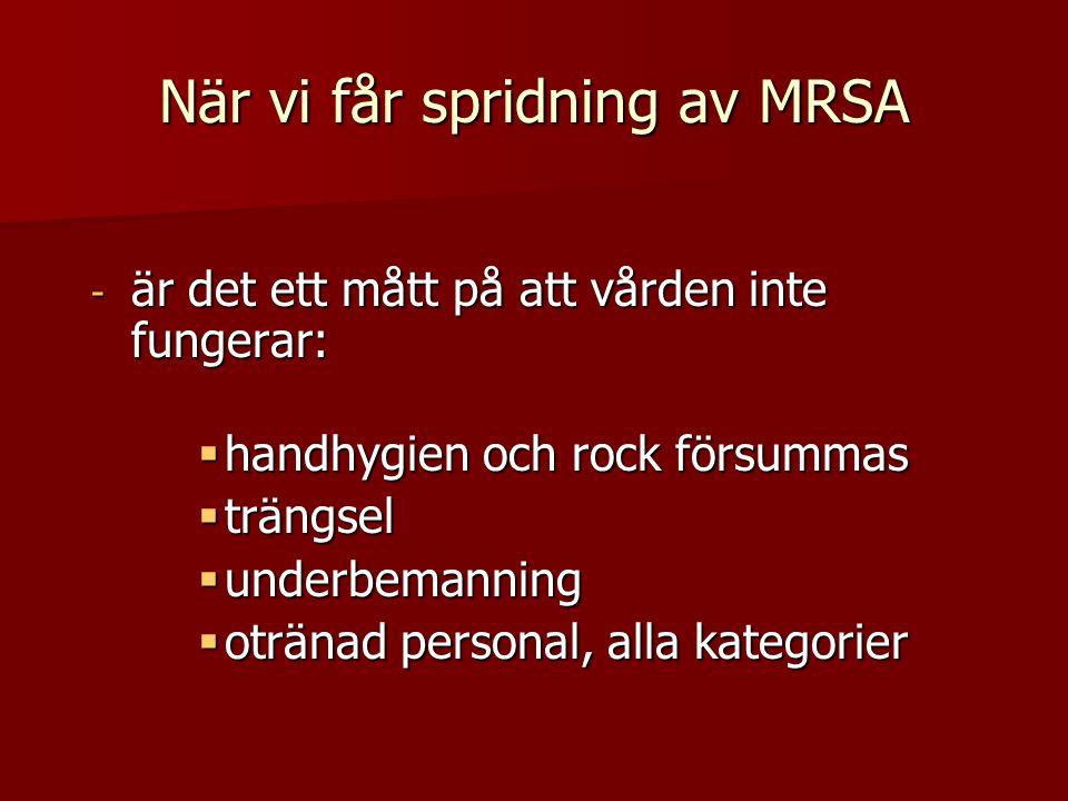 När vi får spridning av MRSA - är det ett mått på att vården inte fungerar:  handhygien och rock försummas  trängsel  underbemanning  otränad personal, alla kategorier