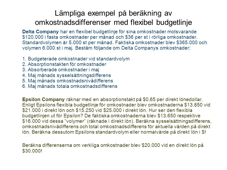 Lämpliga exempel på beräkning av omkostnadsdifferenser med flexibel budgetlinje Delta Company har en flexibel budgetlinje för sina omkostnader motsvarande $120.000 i fasta omkostnader per månad och $36 per st i rörliga omkostnader.