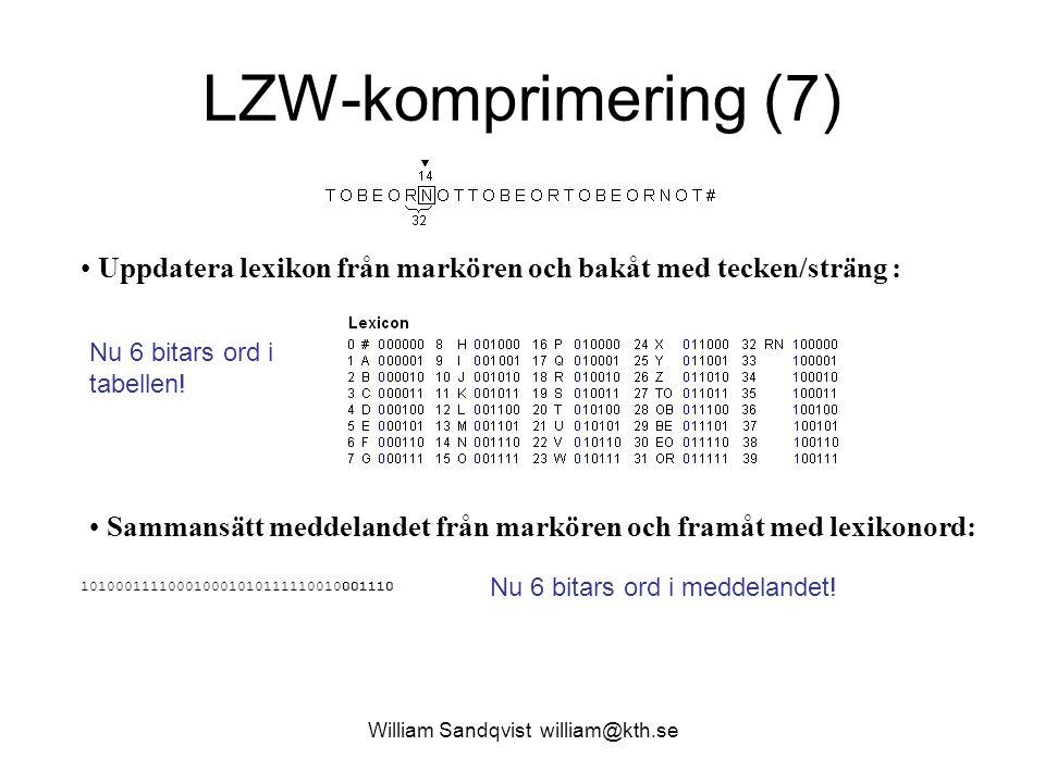 William Sandqvist william@kth.se LZW-komprimering (7) Uppdatera lexikon från markören och bakåt med tecken/sträng : Sammansätt meddelandet från markören och framåt med lexikonord: 101000111100010001010111110010001110 Nu 6 bitars ord i tabellen.