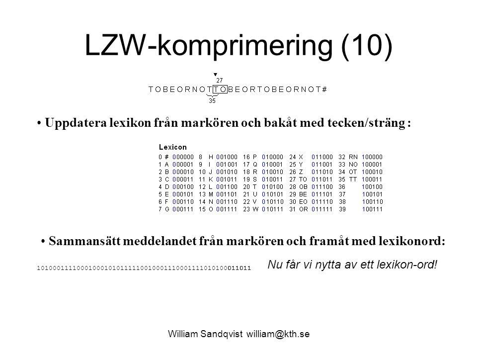 William Sandqvist william@kth.se LZW-komprimering (10) Uppdatera lexikon från markören och bakåt med tecken/sträng : Sammansätt meddelandet från markören och framåt med lexikonord: 101000111100010001010111110010001110001111010100011011 Nu får vi nytta av ett lexikon-ord!