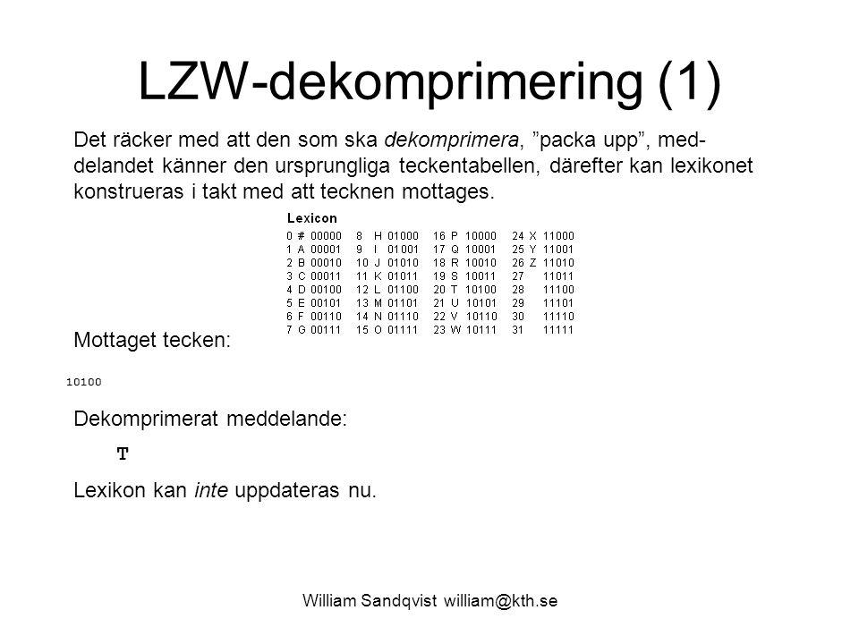 William Sandqvist william@kth.se LZW-dekomprimering (1) Det räcker med att den som ska dekomprimera, packa upp , med- delandet känner den ursprungliga teckentabellen, därefter kan lexikonet konstrueras i takt med att tecknen mottages.