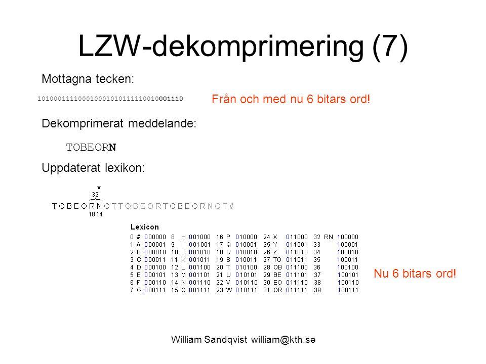 William Sandqvist william@kth.se LZW-dekomprimering (7) Mottagna tecken: 101000111100010001010111110010001110 Dekomprimerat meddelande: TOBEORN Uppdaterat lexikon: Från och med nu 6 bitars ord.